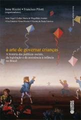 Arte de governar crianças, A - a história das políticas sociais, da legislação e da assistência à in